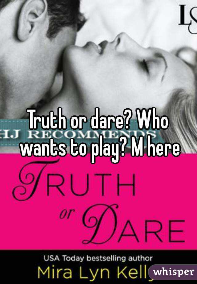 Truth or dare? Who wants to play? M here