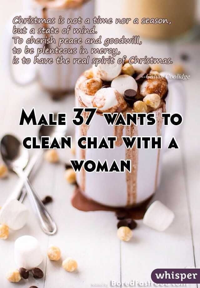 Male 37 wants to clean chat with a woman