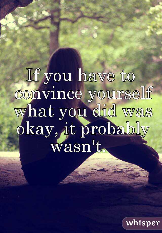 If you have to convince yourself what you did was okay, it probably wasn't.
