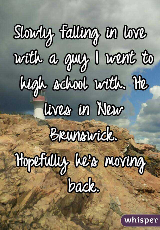 Slowly falling in love with a guy I went to high school with. He lives in New Brunswick. Hopefully he's moving back.