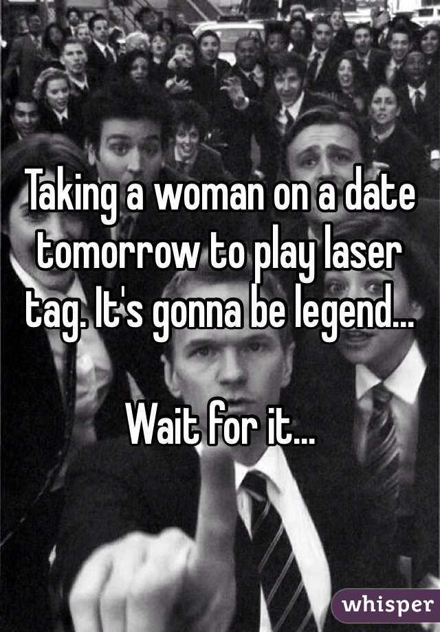 Taking a woman on a date tomorrow to play laser tag. It's gonna be legend...   Wait for it...