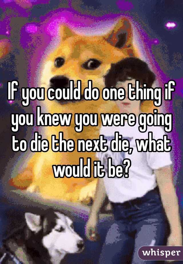 If you could do one thing if you knew you were going to die the next die, what would it be?