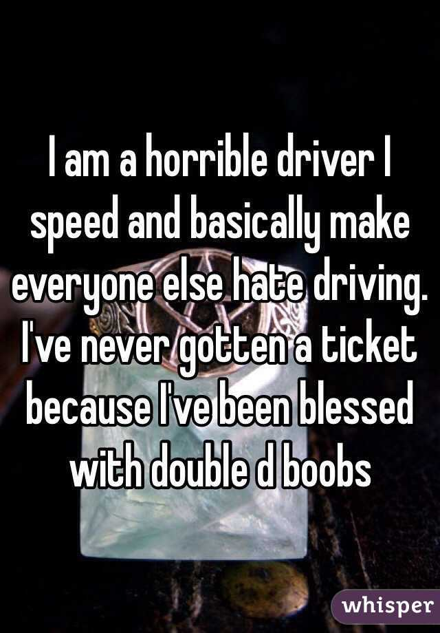 I am a horrible driver I speed and basically make everyone else hate driving. I've never gotten a ticket because I've been blessed with double d boobs