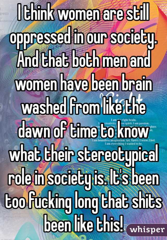 I think women are still oppressed in our society. And that both men and women have been brain washed from like the dawn of time to know what their stereotypical role in society is. It's been too fucking long that shits been like this!
