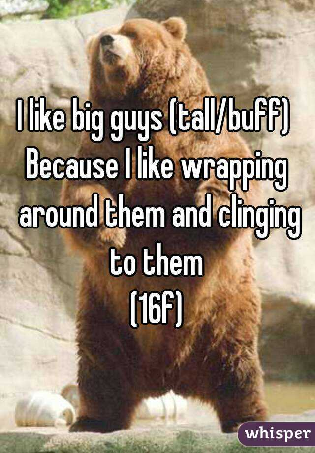 I like big guys (tall/buff)  Because I like wrapping around them and clinging to them  (16f)