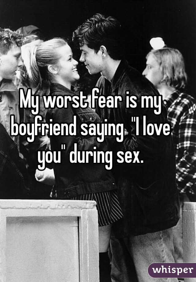 """My worst fear is my boyfriend saying  """"I love you"""" during sex."""