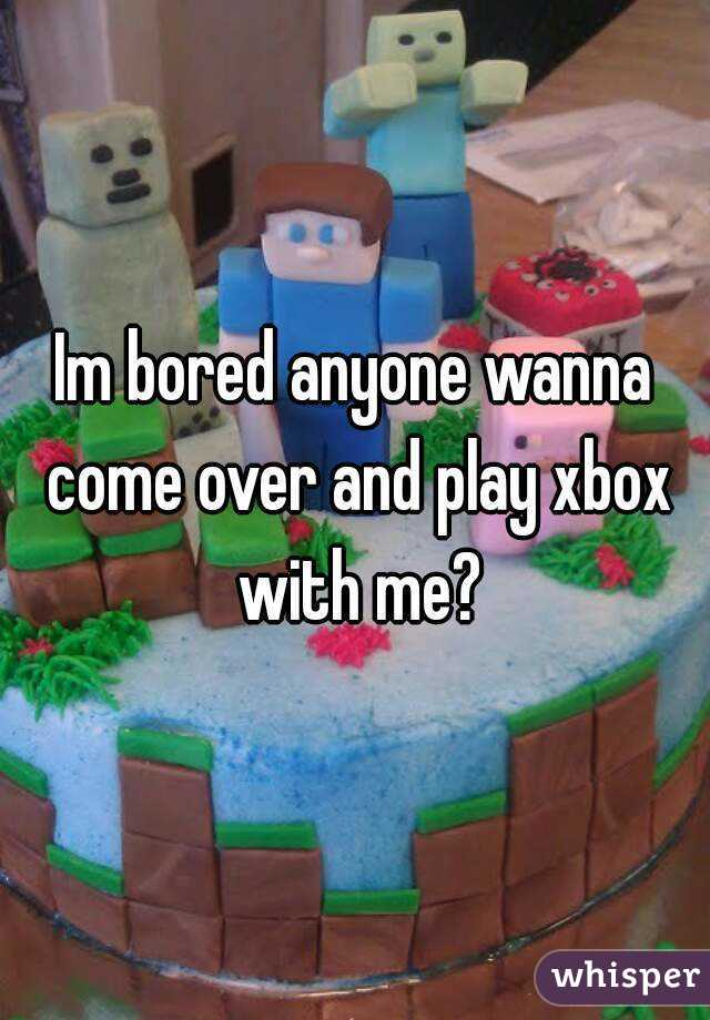 Im bored anyone wanna come over and play xbox with me?