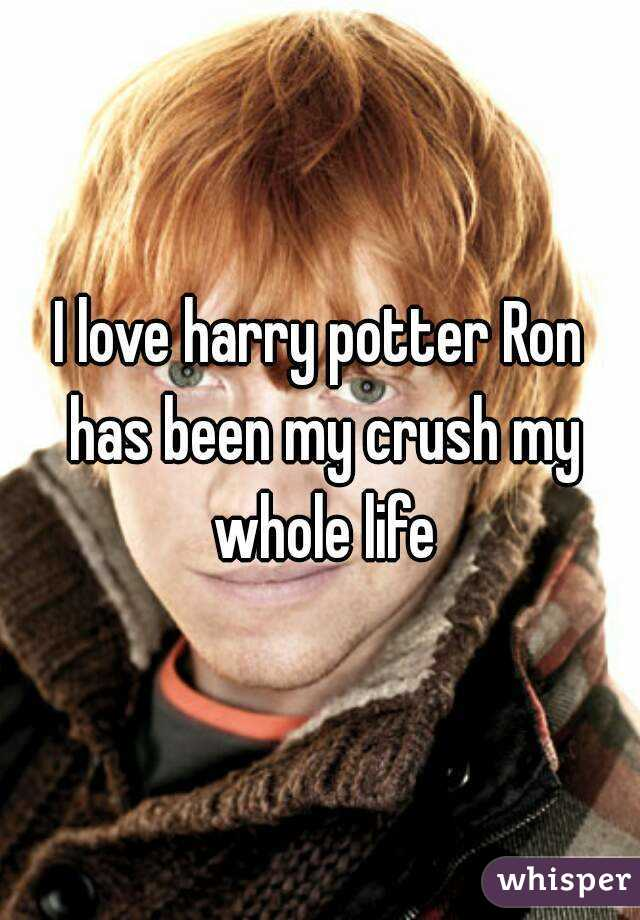 I love harry potter Ron has been my crush my whole life