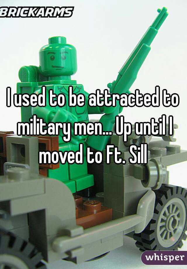 I used to be attracted to military men... Up until I moved to Ft. Sill