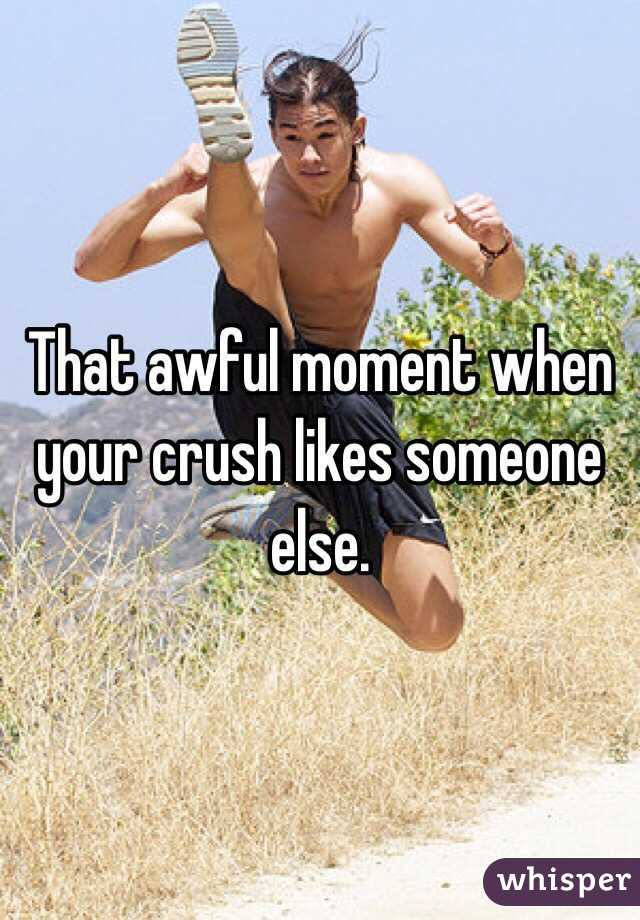 That awful moment when your crush likes someone else.