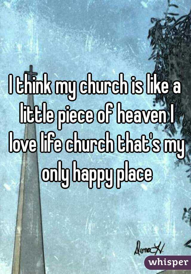 I think my church is like a little piece of heaven I love life church that's my only happy place