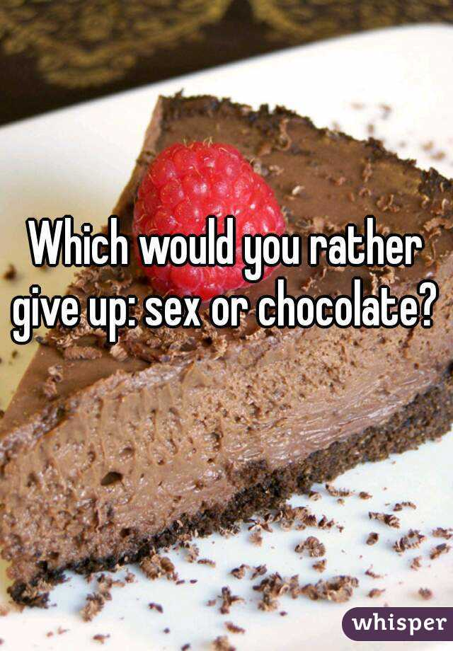 Which would you rather give up: sex or chocolate?