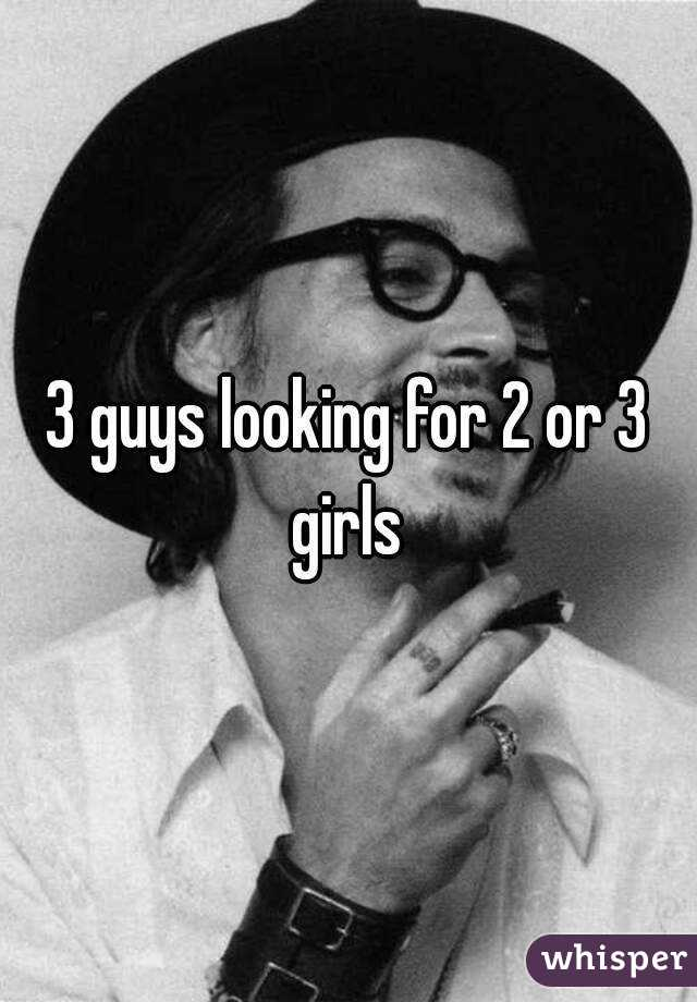 3 guys looking for 2 or 3 girls