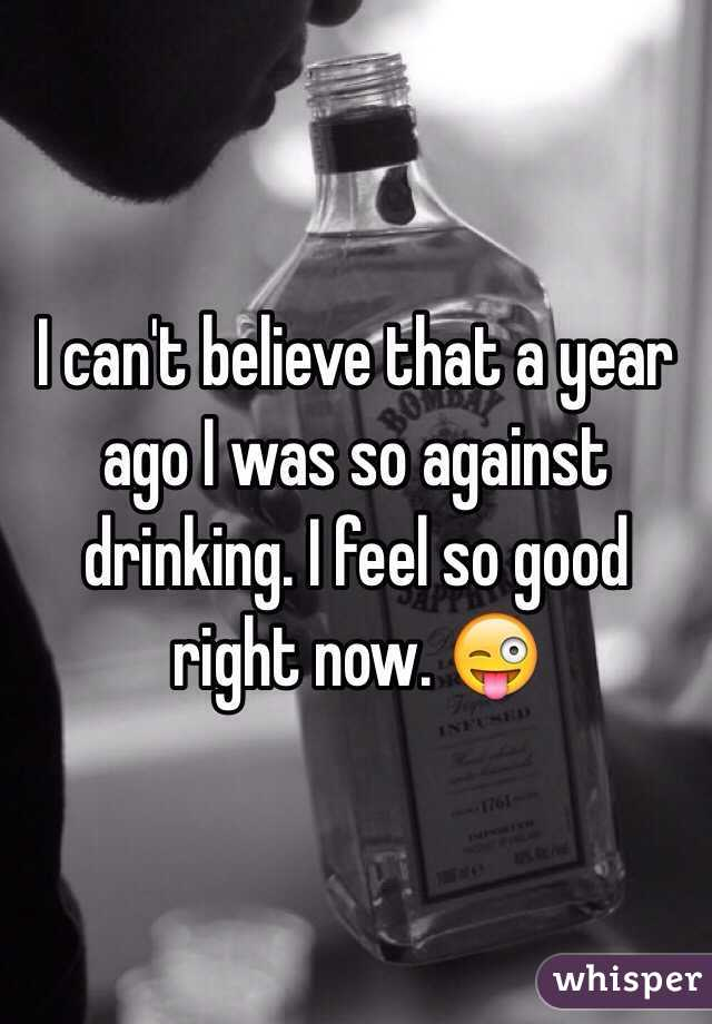 I can't believe that a year ago I was so against drinking. I feel so good right now. 😜