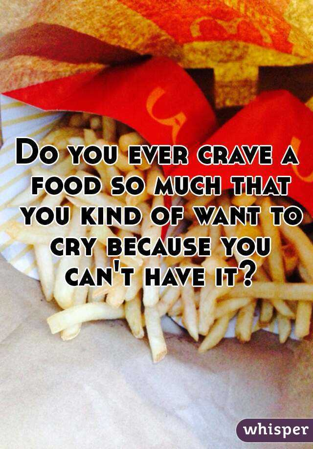 Do you ever crave a food so much that you kind of want to cry because you can't have it?