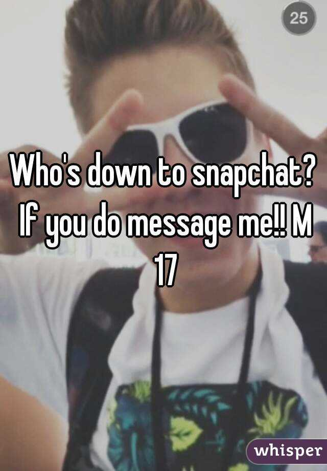 Who's down to snapchat? If you do message me!! M 17