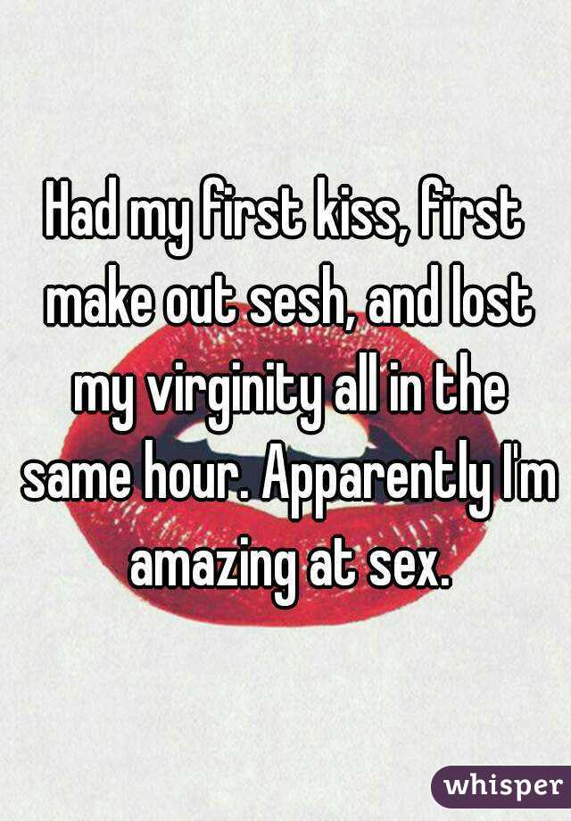 Had my first kiss, first make out sesh, and lost my virginity all in the same hour. Apparently I'm amazing at sex.