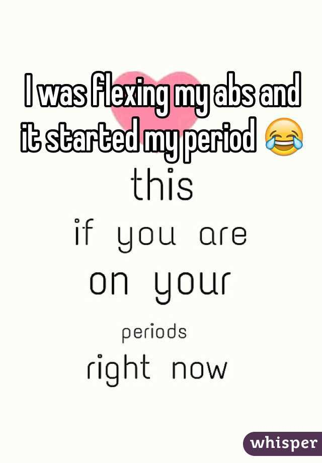 I was flexing my abs and it started my period 😂