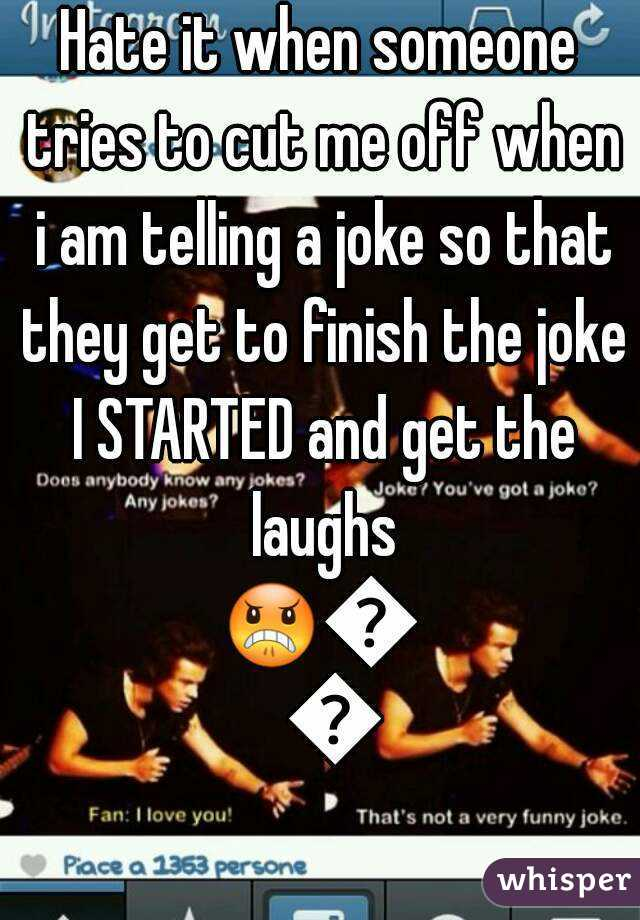 Hate it when someone tries to cut me off when i am telling a joke so that they get to finish the joke I STARTED and get the laughs 😠😤😠