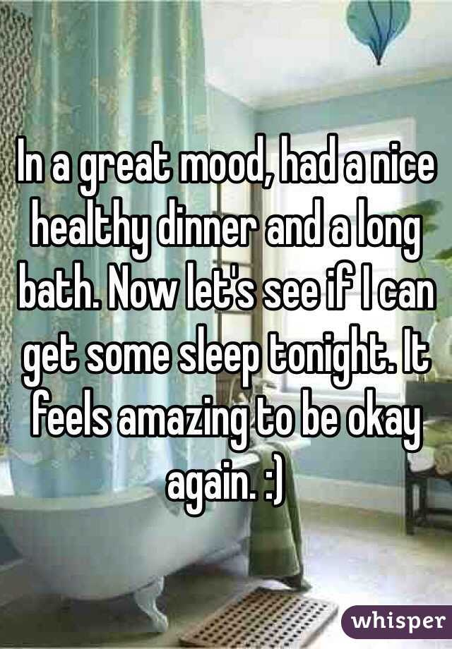 In a great mood, had a nice healthy dinner and a long bath. Now let's see if I can get some sleep tonight. It feels amazing to be okay again. :)