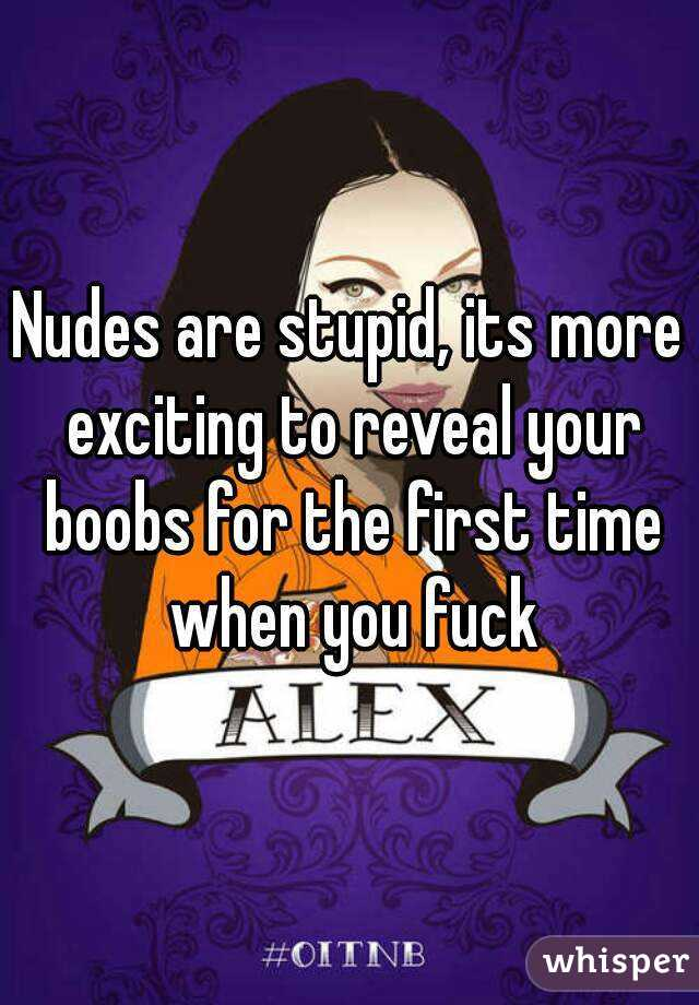 Nudes are stupid, its more exciting to reveal your boobs for the first time when you fuck