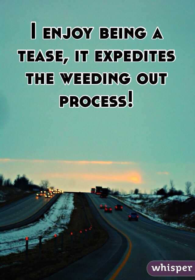 I enjoy being a tease, it expedites the weeding out process!