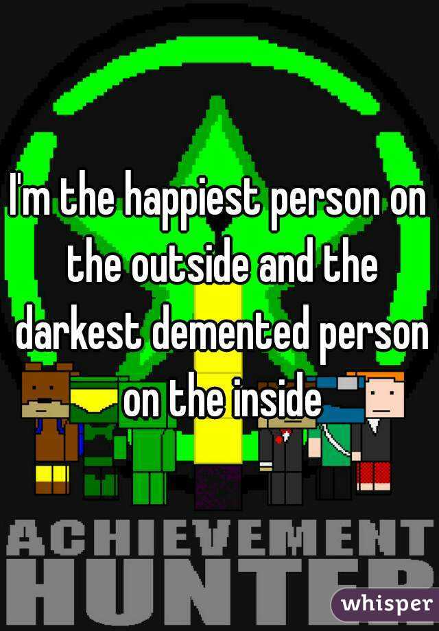 I'm the happiest person on the outside and the darkest demented person on the inside