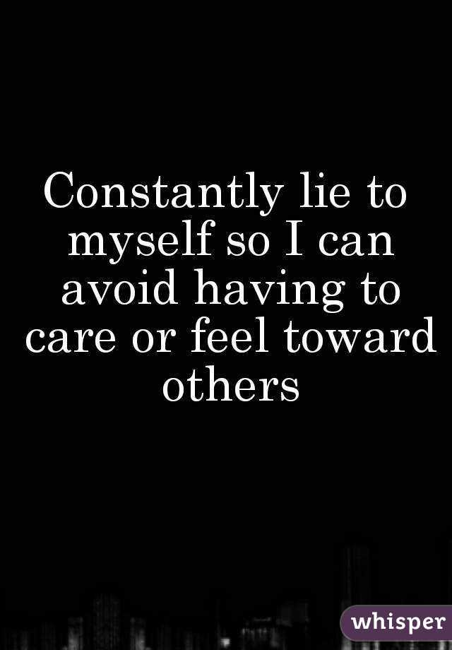 Constantly lie to myself so I can avoid having to care or feel toward others