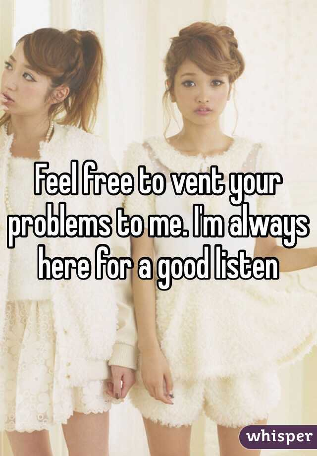 Feel free to vent your problems to me. I'm always here for a good listen