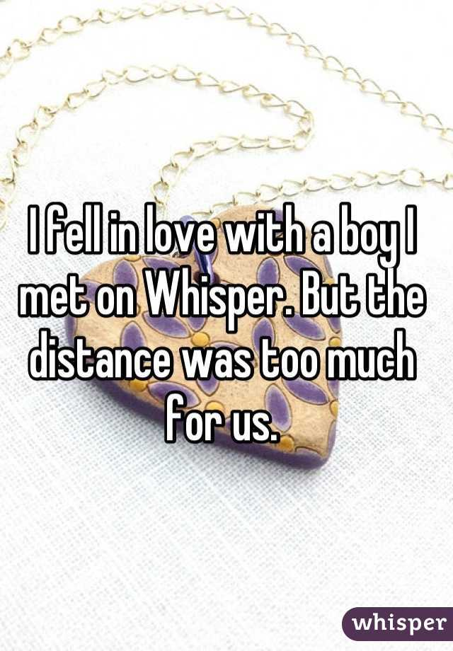 I fell in love with a boy I met on Whisper. But the distance was too much for us.