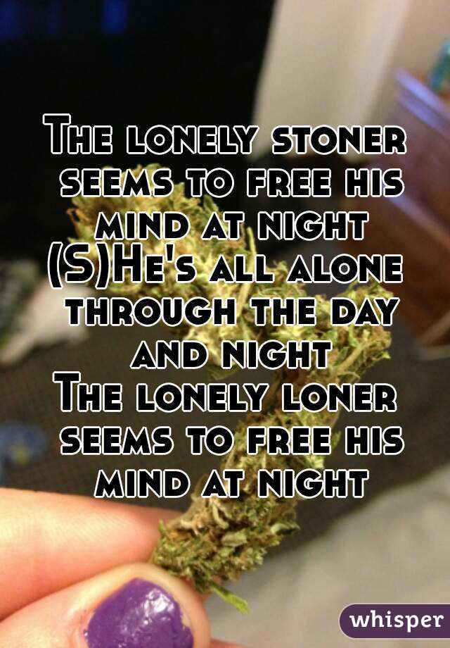 The lonely stoner seems to free his mind at night (S)He's all alone through the day and night The lonely loner seems to free his mind at night
