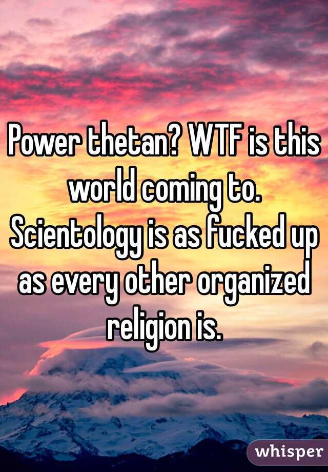 Power thetan? WTF is this world coming to. Scientology is as fucked up as every other organized religion is.