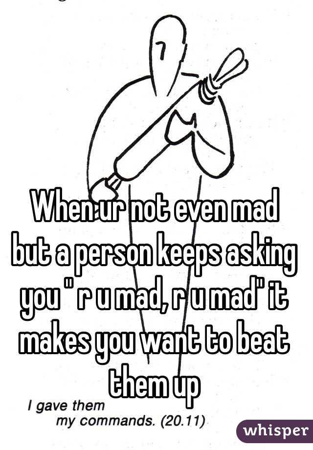 """When ur not even mad  but a person keeps asking you """" r u mad, r u mad"""" it makes you want to beat them up"""