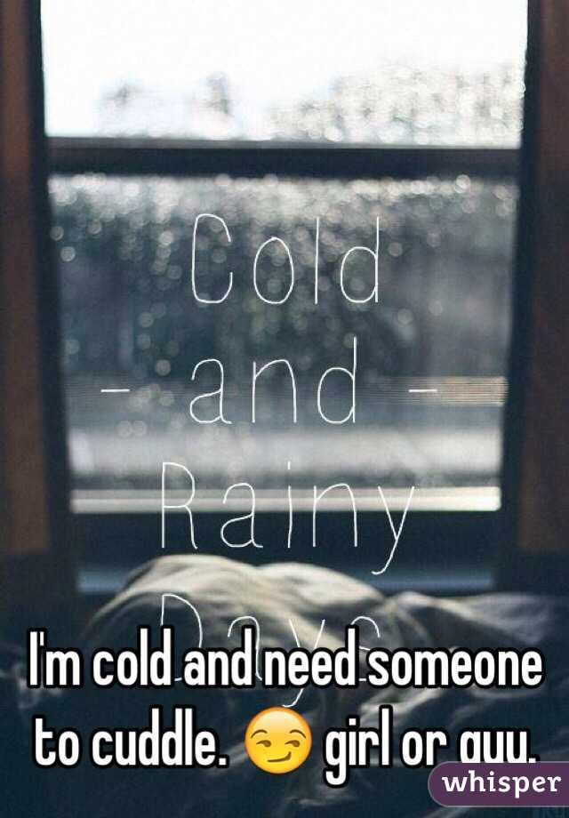 I'm cold and need someone to cuddle. 😏 girl or guy.