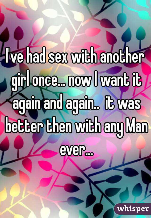 I've had sex with another girl once... now I want it again and again..  it was better then with any Man ever...