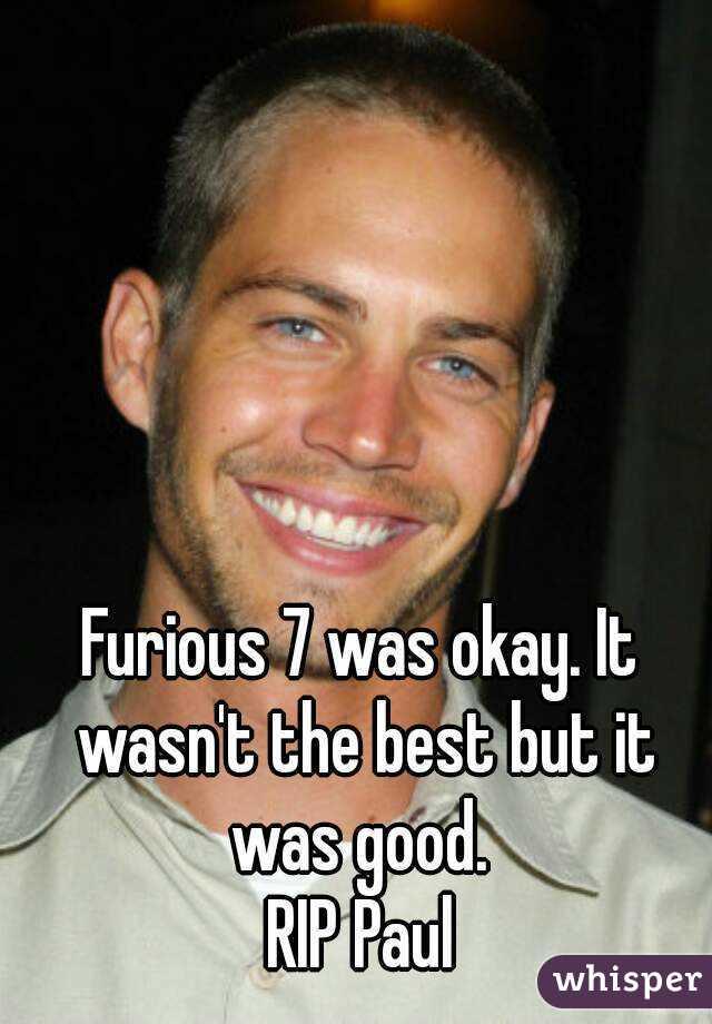 Furious 7 was okay. It wasn't the best but it was good.  RIP Paul