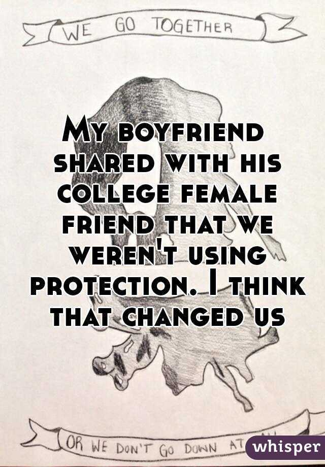 My boyfriend shared with his college female friend that we weren't using protection. I think that changed us