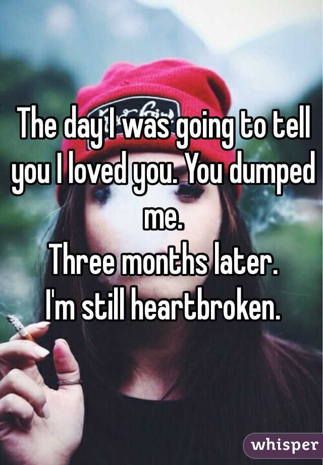 The day I was going to tell you I loved you. You dumped me.  Three months later. I'm still heartbroken.