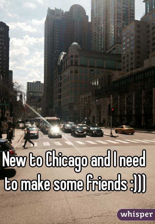 New to Chicago and I need to make some friends :)))