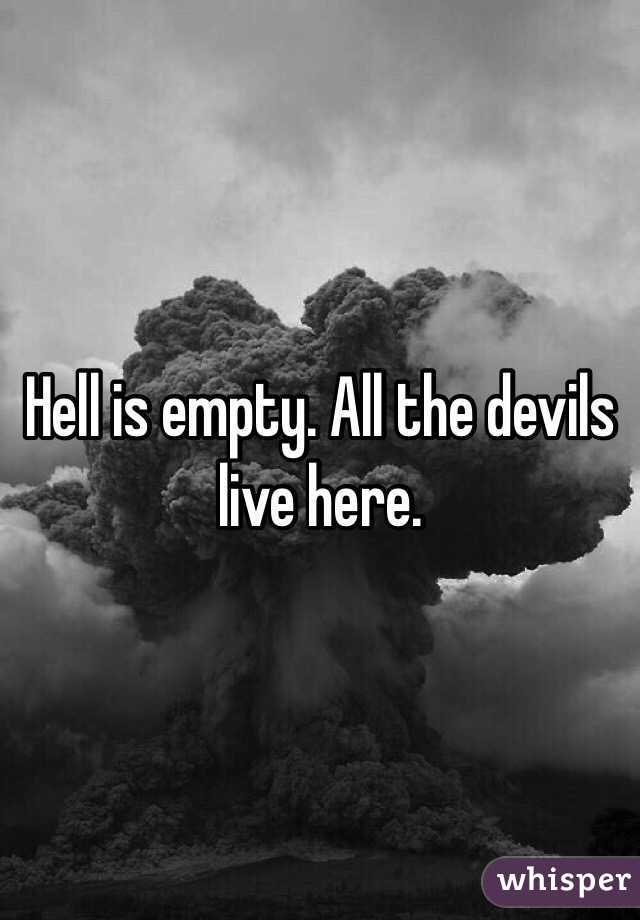 Hell is empty. All the devils live here.