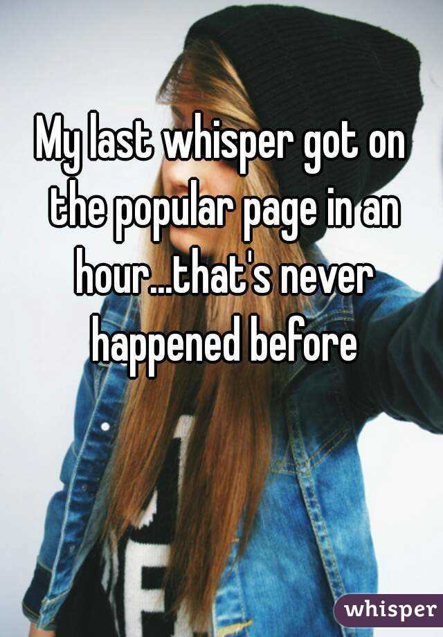 My last whisper got on the popular page in an hour...that's never happened before
