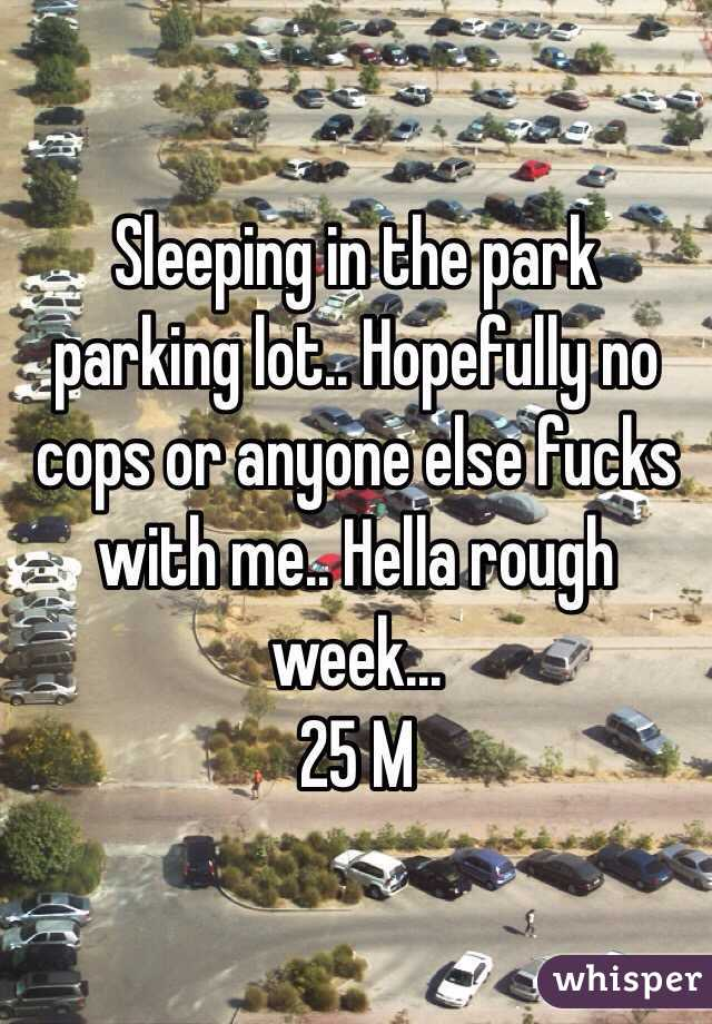 Sleeping in the park parking lot.. Hopefully no cops or anyone else fucks with me.. Hella rough week... 25 M