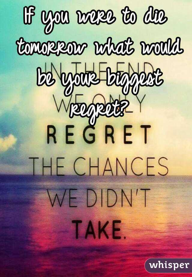 If you were to die tomorrow what would be your biggest regret?