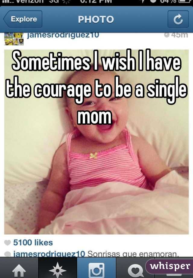 Sometimes I wish I have the courage to be a single mom