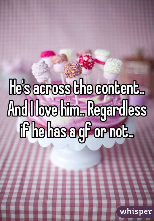 He's across the content.. And I love him.. Regardless if he has a gf or not..