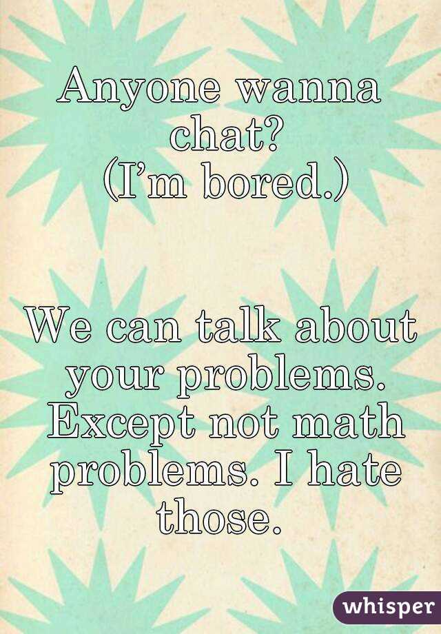 Anyone wanna chat?  (I'm bored.)   We can talk about your problems. Except not math problems. I hate those.
