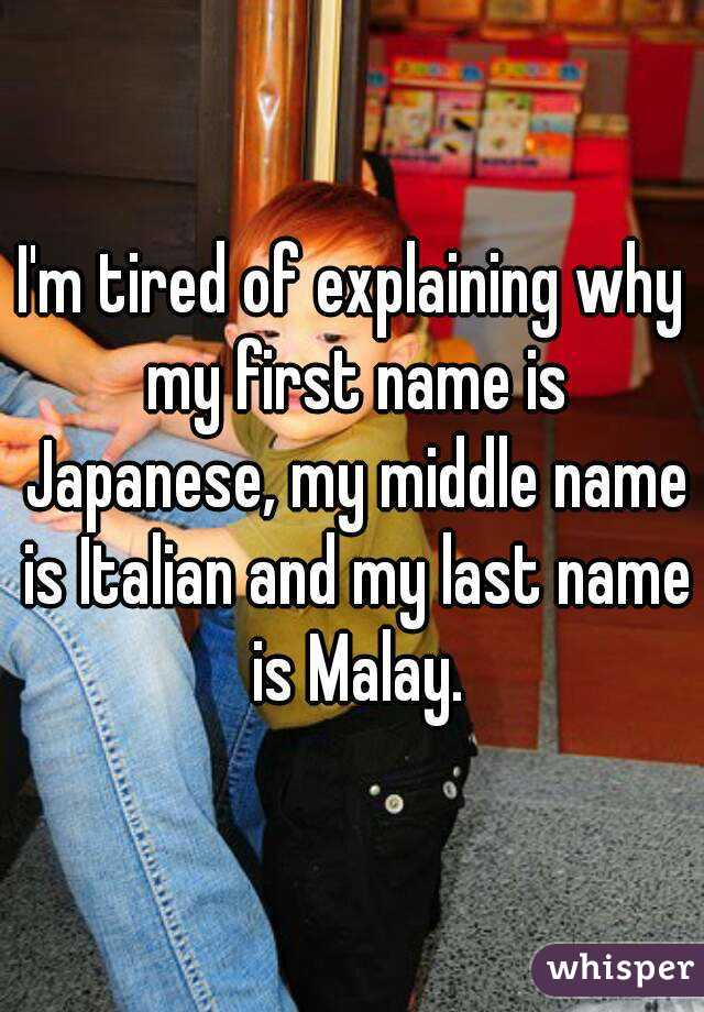 I'm tired of explaining why my first name is Japanese, my middle name is Italian and my last name is Malay.
