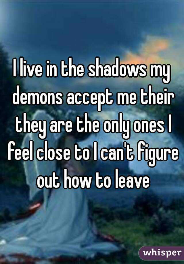I live in the shadows my demons accept me their they are the only ones I feel close to I can't figure out how to leave