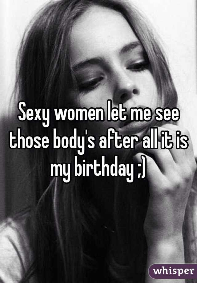 Sexy women let me see those body's after all it is my birthday ;)