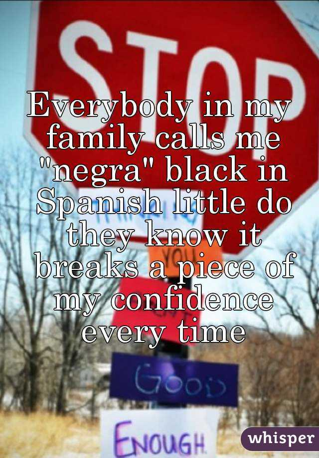 """Everybody in my family calls me """"negra"""" black in Spanish little do they know it breaks a piece of my confidence every time"""